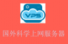 国外科学上网翻墙 VPS 服务器推荐,新手买哪个好?