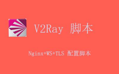V2Ray Nginx+WS+TLS 配置脚本使用教程分享